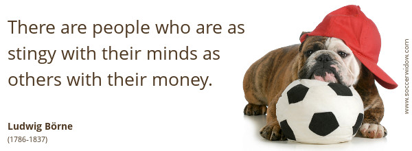 Ignorance Quote: There are people who are as stingy with their minds as others with their money - Ludwig Börne