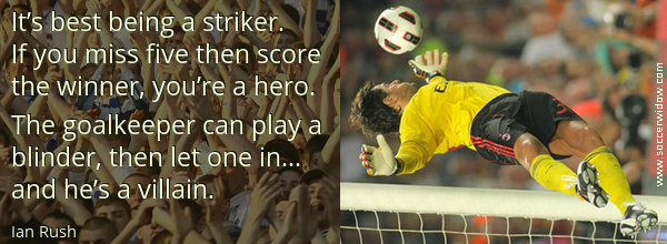Winning Quote: It's best being a striker. If you miss five then score the winner, you're a hero - Ian Rush
