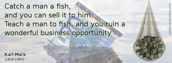 Business Quote: Catch a man a fish, and you can sell it to him. Teach a man to fish, and you ruin a wonderful business opportunity - Karl Marx