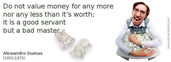 Money Quote: Do not value money for any more nor any less than it's worth - Alexandre Dumas