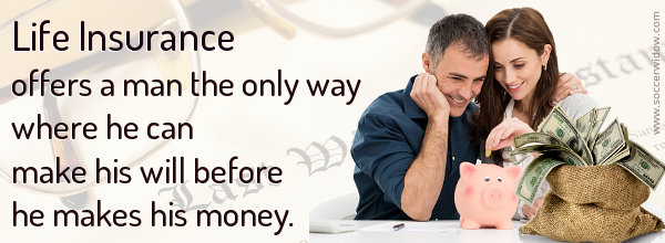 Life Insurance offers a man the only way where he can make his will before he makes his money.
