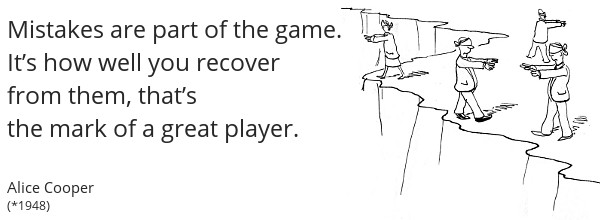 Player Quote: Mistakes are part of the game. How well you recover is the mark of a great player - Alice Cooper