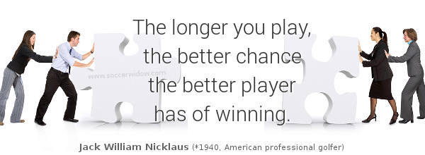 Player Quote: The longer you play the better chance the better player has of winning - Jack Nicklaus