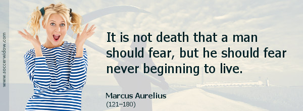 Moving On Quote: It is not death that a man should fear, but he should fear never beginning to live - Marcus Aurelius