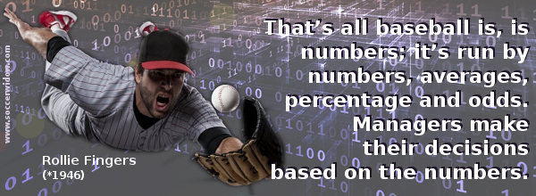 Baseball Quote: That's all baseball is, is numbers; it's run by numbers, averages, percentage and odds - Rollie Fingers