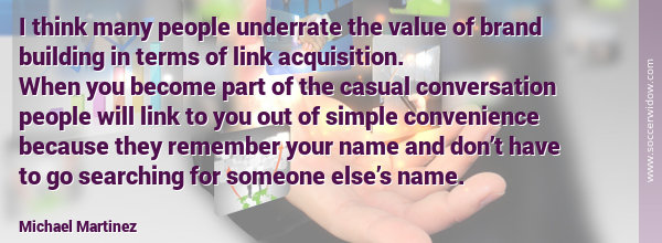 SEO Quote - Link Building: Value of brand building in terms of link acquisition. Become part of the casual conversation - Michael Martinez