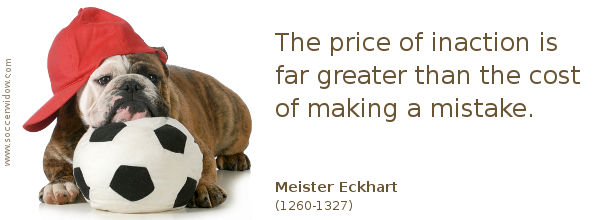 Moving on quote: The price of inaction is far greater than the cost of making a mistake - Meister Eckhart