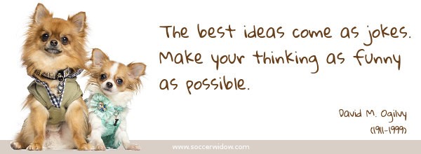 Thinking quote: The best ideas come as jokes. Make your thinking as funny as possible - David M. Ogilvy