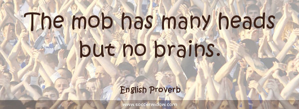 Thinking quotes: The mob has many heads but no brains - English Proverb