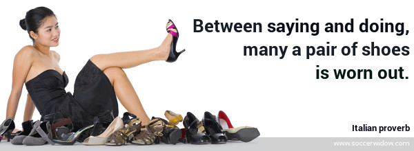 Discipline quote: Between saying and doing, many a pair of shoes is worn out - Italian proverb