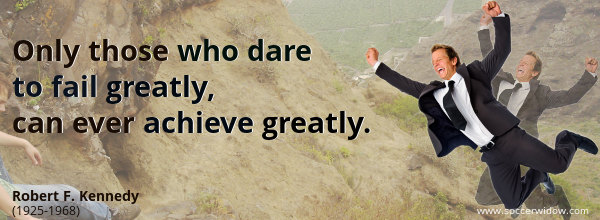 Only those who dare to fail greatly, can ever achieve greatly - Robert F. Kennedy