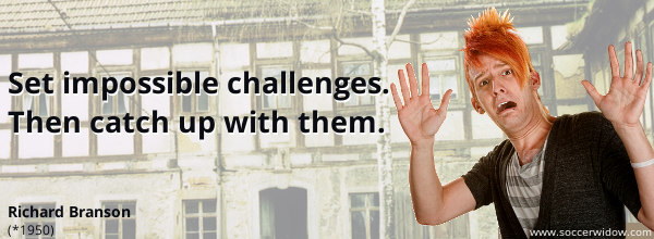 Set impossible challenges. Then catch up with them - Sir Richard Branson