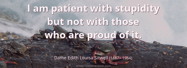 I am patient with stupidity but not with those who are proud of it - Dame Edith Louisa Sitwell