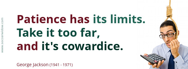Patience has its limits. Take it too far, and its cowardice - George Jackson