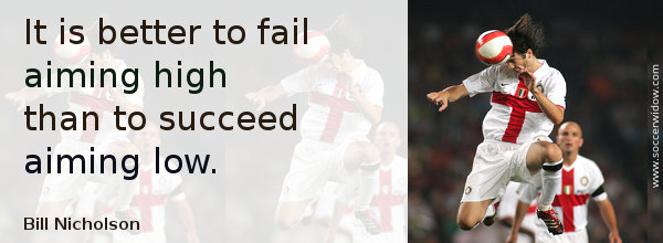 Winning Quote: It is better to fail aiming high than to succeed aiming low - Bill Nicholson