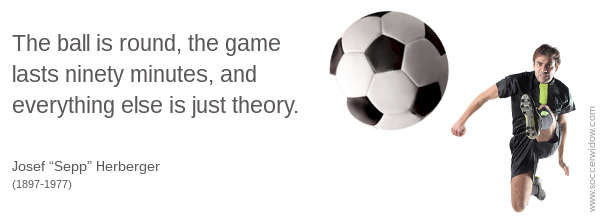 Soccer ball being kicked by aggressive player towards the reader - Soccer Quote: The ball is round, the game lasts ninety minutes, and everything else is just theory - Josef Sepp Herberger