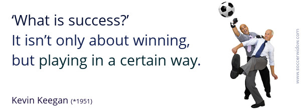 Success Quote: What is success? It isn't only about winning, but playing in a certain way - Joseph Kevin Keegan