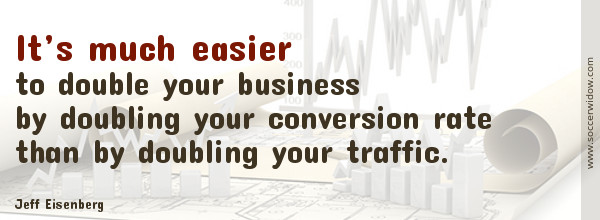 SEO Quote - Conversion Rate optimization: It's much easier to double your business by doubling your conversion rate than by doubling your traffic - Jeff Eisenberg
