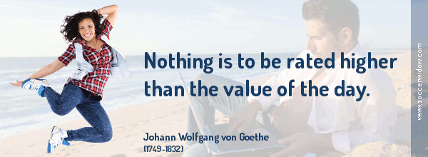 Value Life Quote: Nothing is to be rated higher than the value of the day - Johann Wolfgang von Goethe