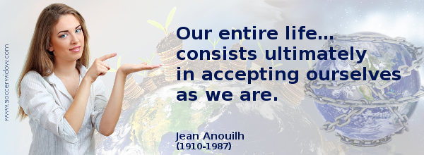 Life Quote: Our entire life… consists ultimately in accepting ourselves as we are - Jean Anouilh
