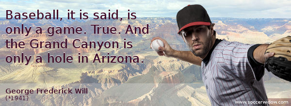 Baseball Quotes: Baseball, it is said, is only a game. True. And the Grand Canyon is only a hole in Arizona - George Frederick Will