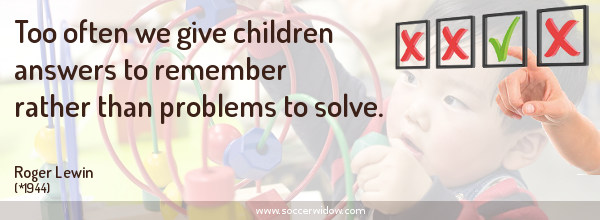 Thinking quote: Too often we give children answers to remember rather than problems to solve - Roger Lewin