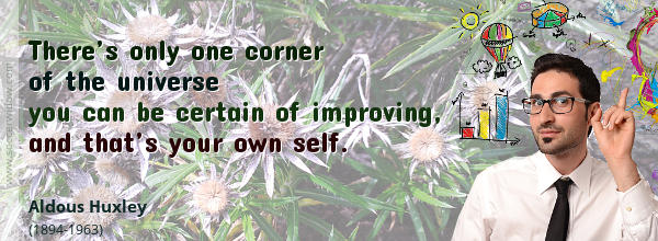 There's only one corner of the universe you can be certain of improving, and that's your own self - Aldous Huxley
